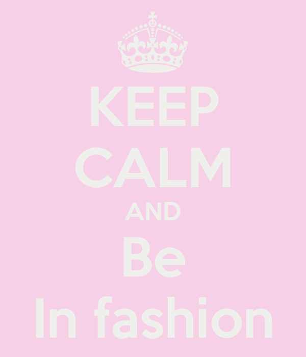 KEEP CALM AND Be In fashion