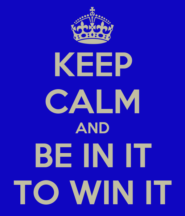 KEEP CALM AND BE IN IT TO WIN IT