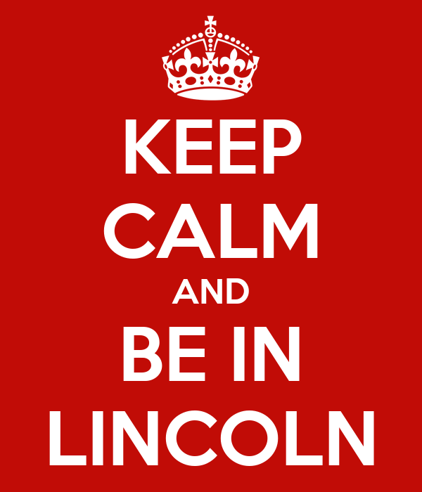 KEEP CALM AND BE IN LINCOLN