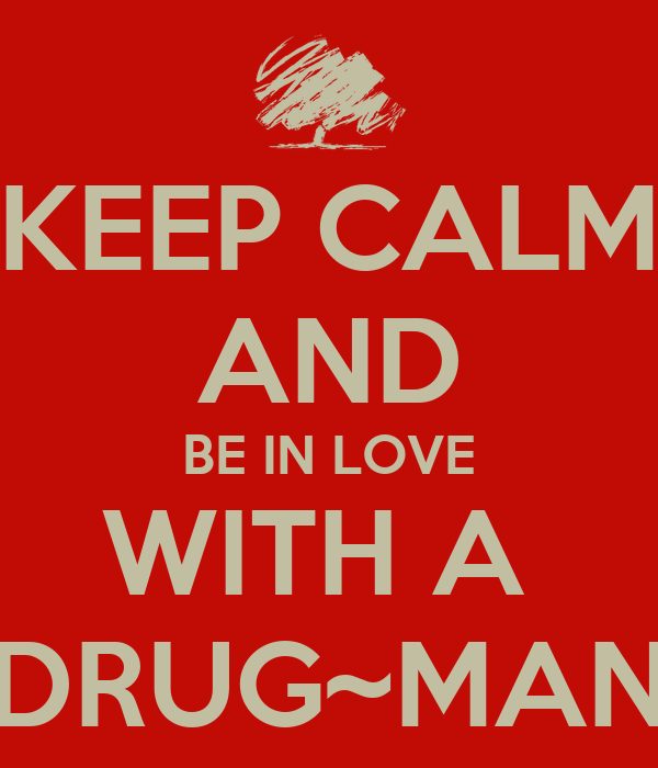 KEEP CALM AND BE IN LOVE WITH A DRUG~MAN