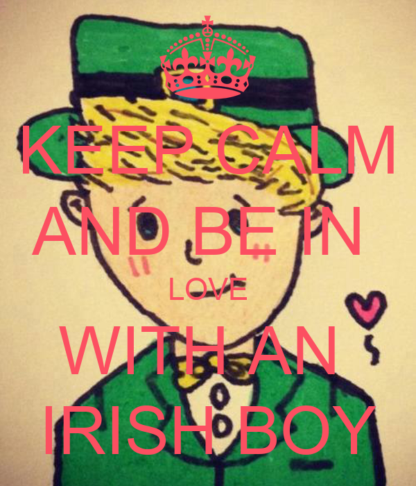 KEEP CALM AND BE IN  LOVE WITH AN  IRISH BOY