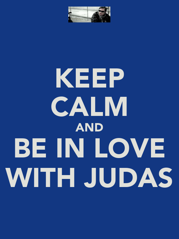 KEEP CALM AND BE IN LOVE WITH JUDAS