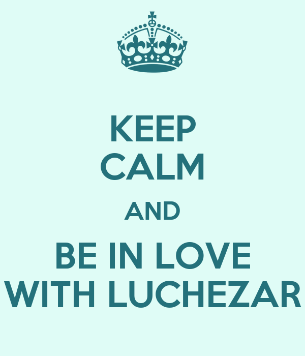 KEEP CALM AND BE IN LOVE WITH LUCHEZAR
