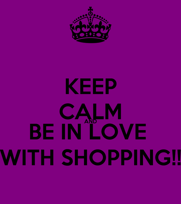 KEEP CALM AND BE IN LOVE  WITH SHOPPING!!