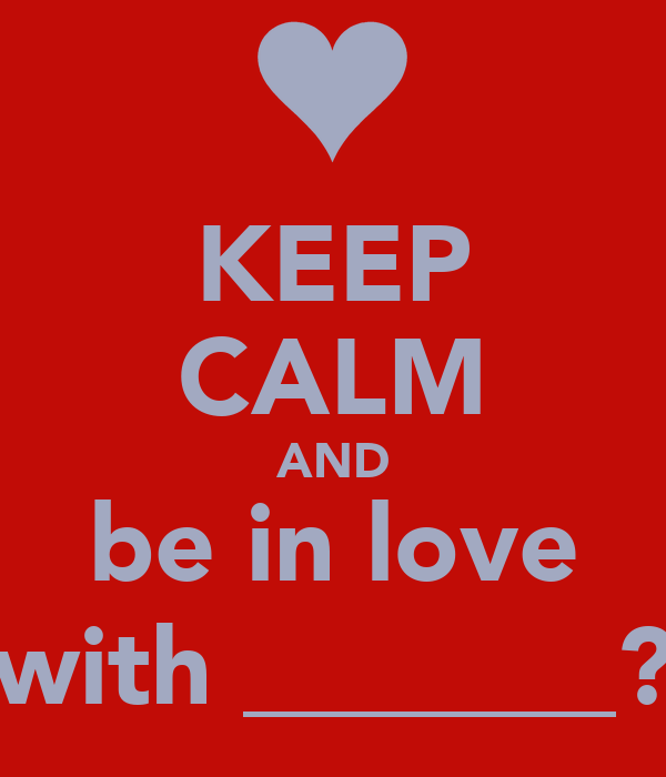 KEEP CALM AND be in love with _______?