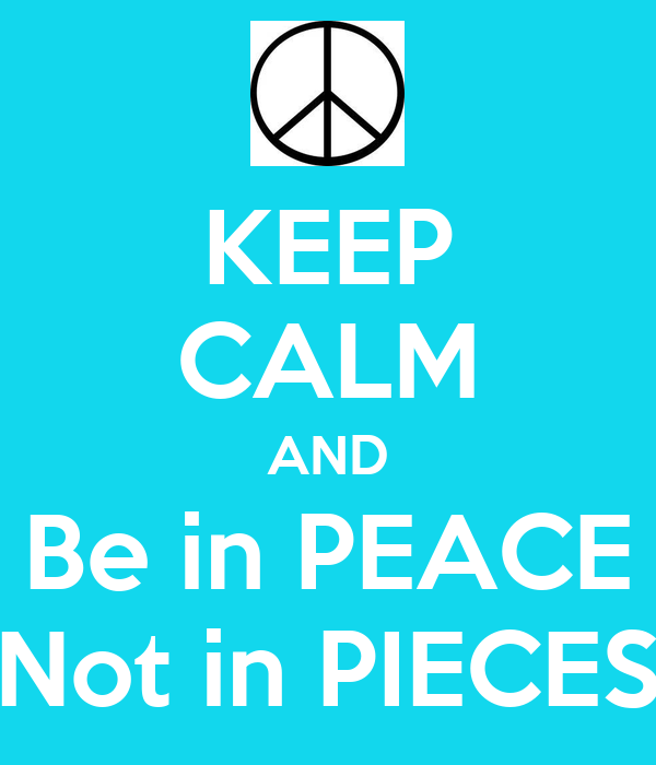 KEEP CALM AND Be in PEACE Not in PIECES