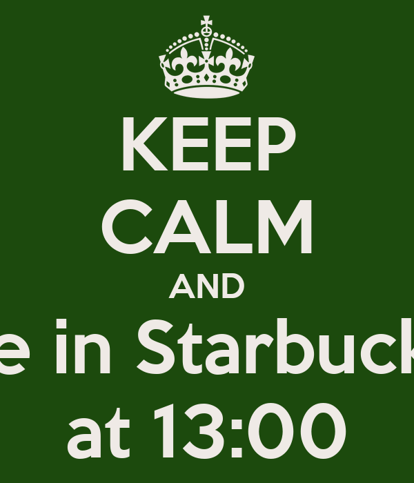 KEEP CALM AND be in Starbucks at 13:00