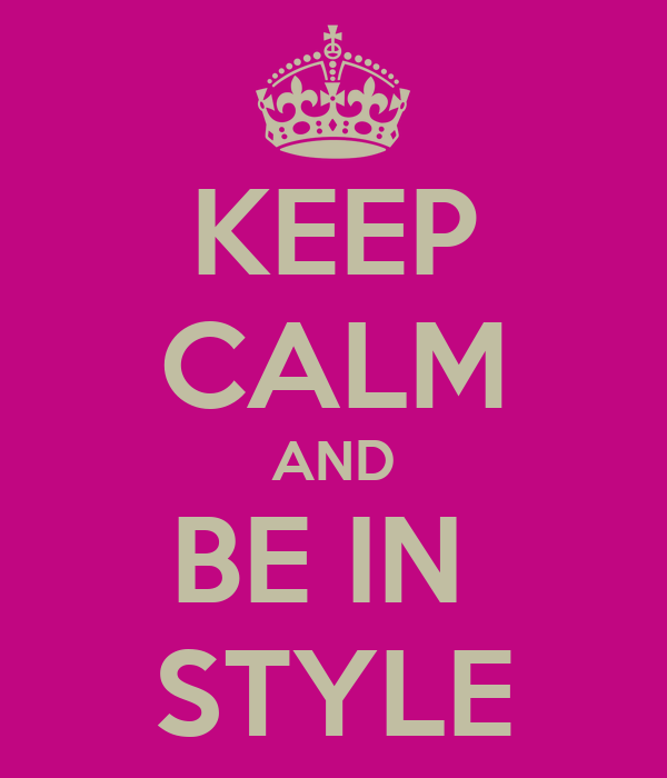 KEEP CALM AND BE IN  STYLE