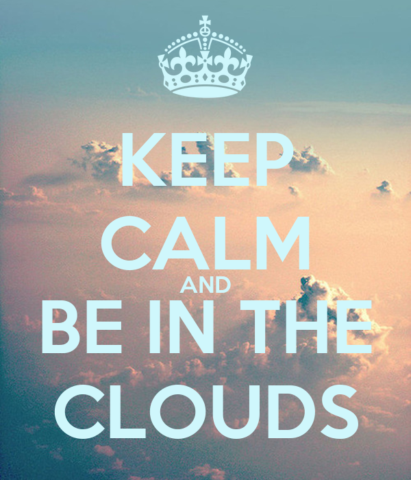 KEEP CALM AND BE IN THE CLOUDS