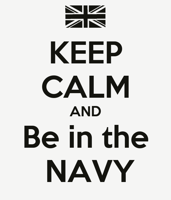KEEP CALM AND Be in the   NAVY