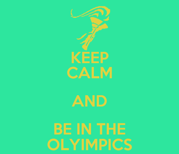 KEEP CALM AND BE IN THE OLYIMPICS