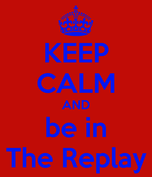 KEEP CALM AND be in The Replay