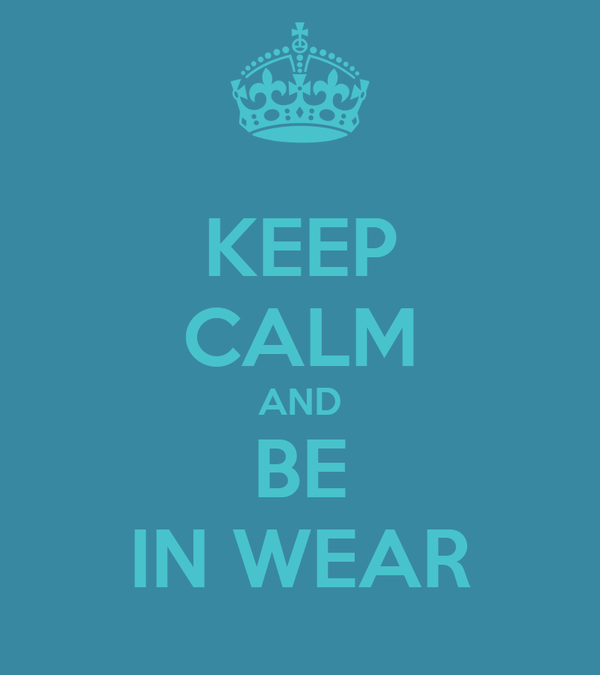 KEEP CALM AND BE IN WEAR