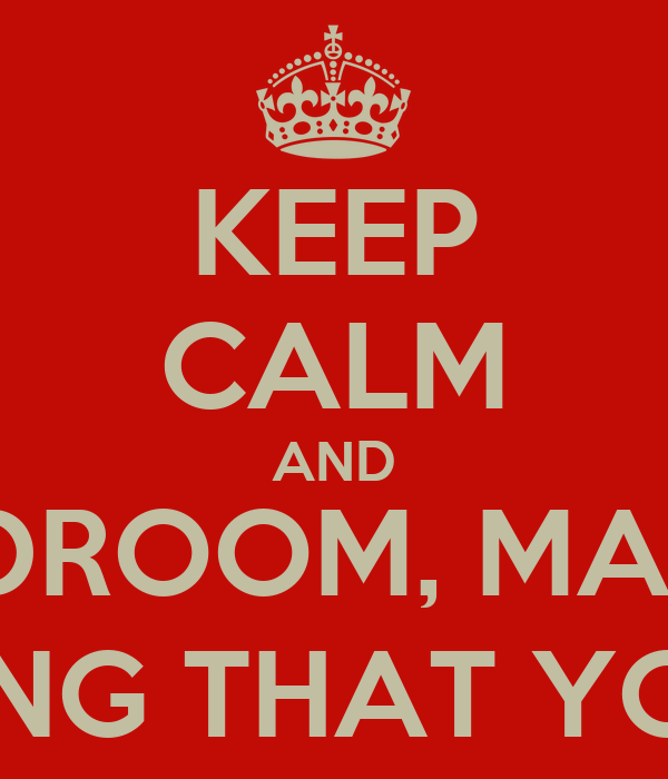 KEEP CALM AND BE IN YOUR BEDROOM, MAKING NO NOISE AND PRETENDING THAT YOU DON'T EXIST