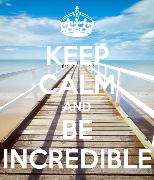 KEEP CALM AND BE INCREDIBLE