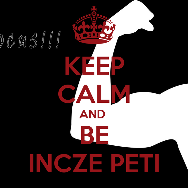 KEEP CALM AND  BE INCZE PETI