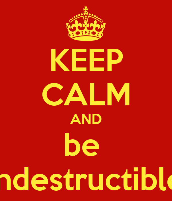 KEEP CALM AND be  indestructible