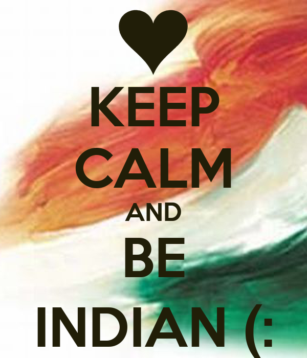 KEEP CALM AND BE INDIAN (:
