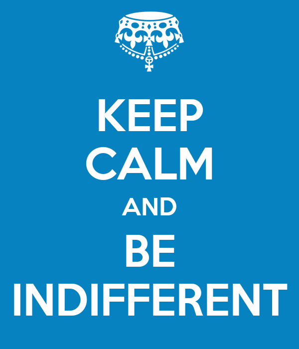 KEEP CALM AND BE INDIFFERENT