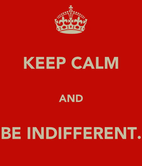 KEEP CALM  AND  BE INDIFFERENT.