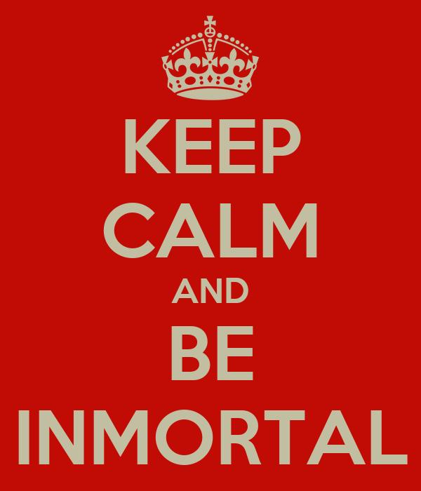 KEEP CALM AND BE INMORTAL