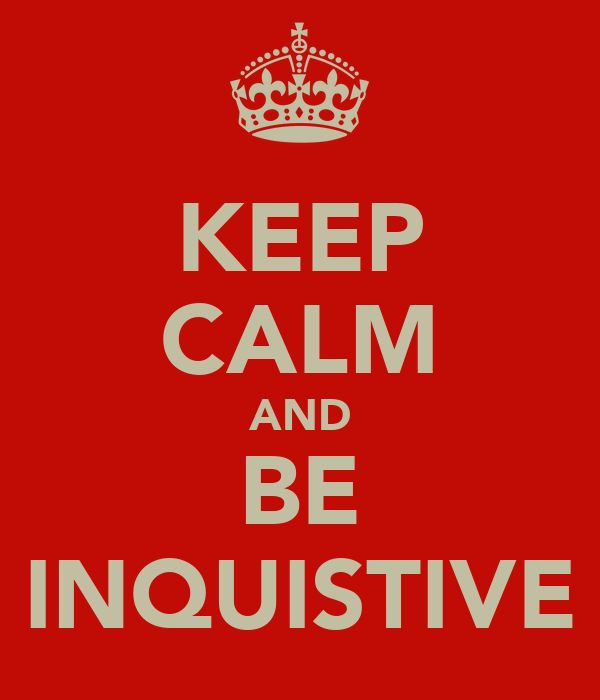 KEEP CALM AND BE INQUISTIVE