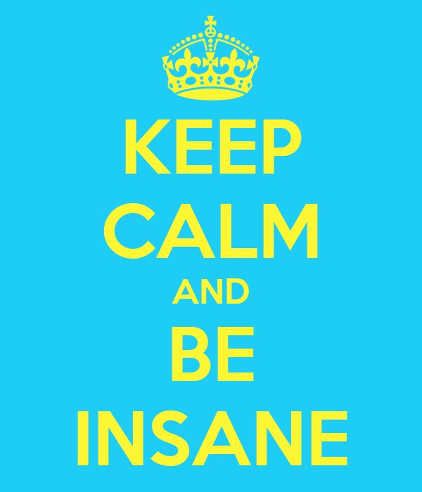 KEEP CALM AND BE INSANE