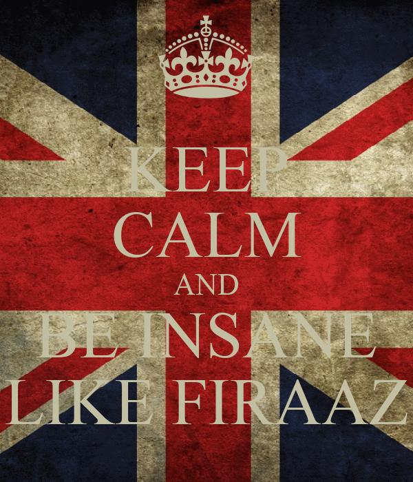 KEEP CALM AND BE INSANE LIKE FIRAAZ