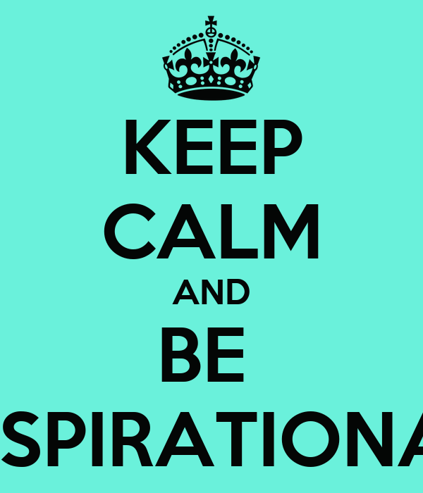 KEEP CALM AND BE  INSPIRATIONAL