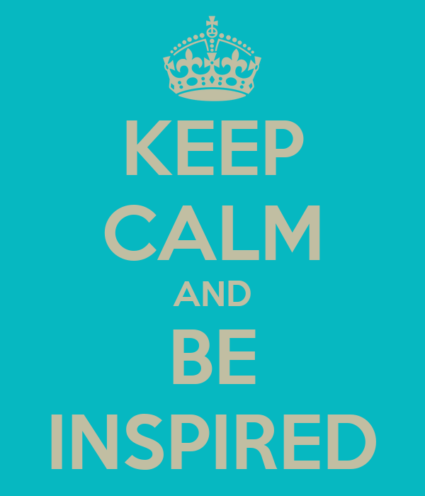 KEEP CALM AND BE INSPIRED