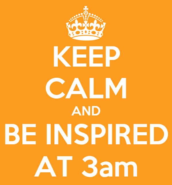 KEEP CALM AND BE INSPIRED AT 3am