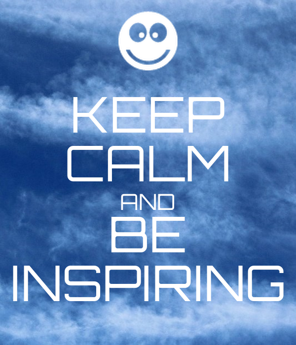 KEEP CALM AND BE INSPIRING