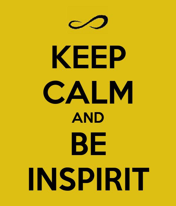 KEEP CALM AND BE INSPIRIT