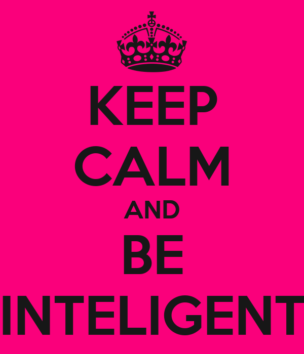 KEEP CALM AND BE INTELIGENT