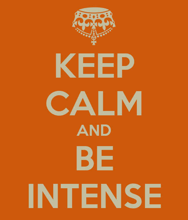 KEEP CALM AND BE INTENSE
