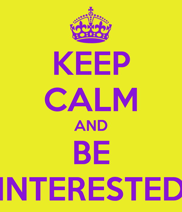 KEEP CALM AND BE INTERESTED