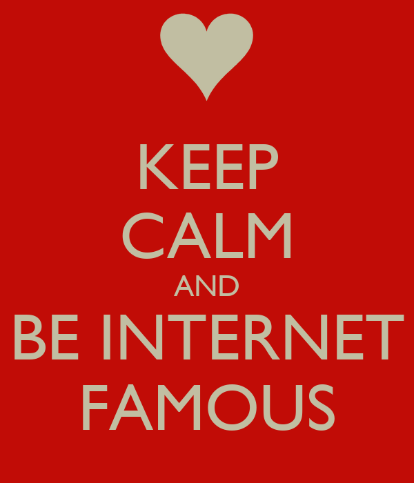 KEEP CALM AND BE INTERNET FAMOUS