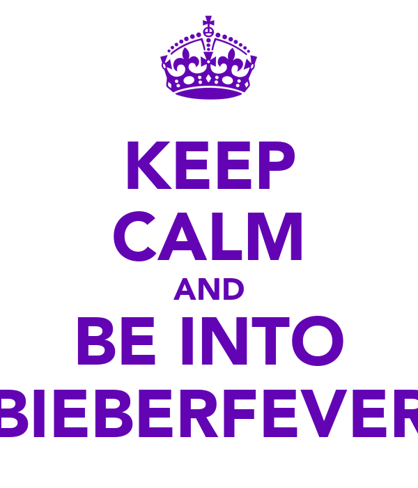 KEEP CALM AND BE INTO BIEBERFEVER