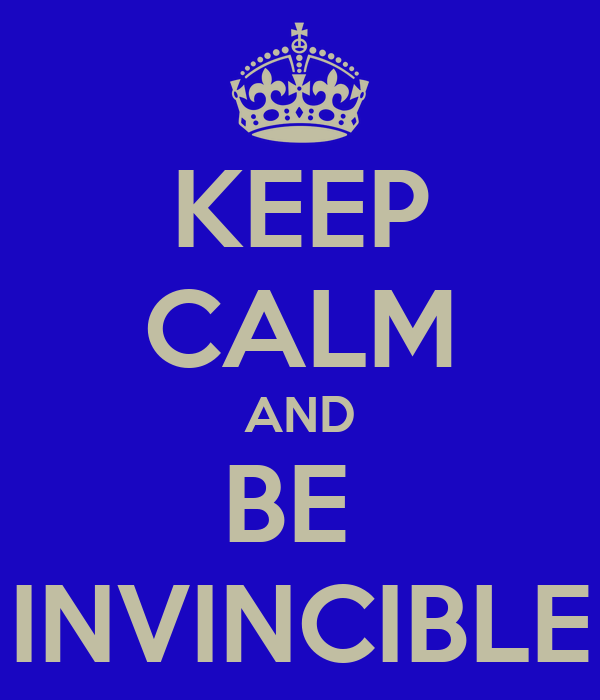 KEEP CALM AND BE  INVINCIBLE