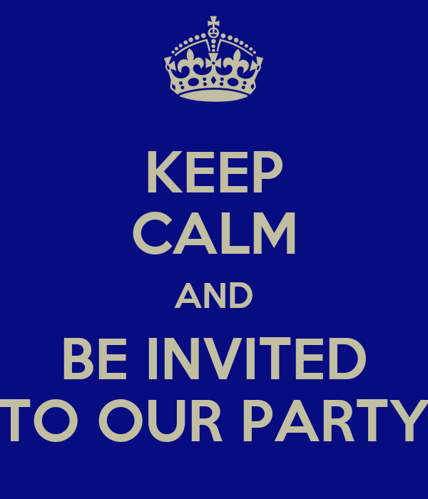 KEEP CALM AND BE INVITED TO OUR PARTY