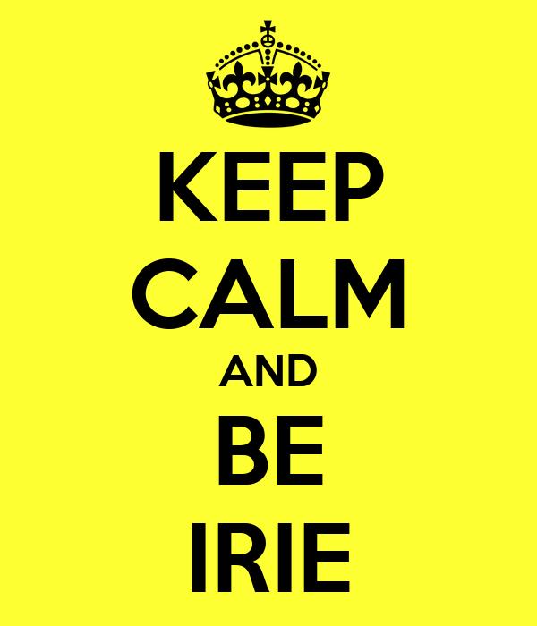KEEP CALM AND BE IRIE