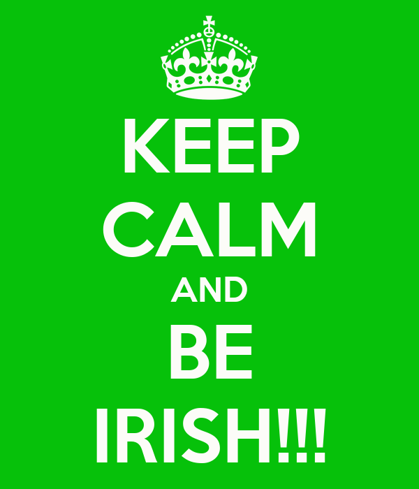KEEP CALM AND BE IRISH!!!
