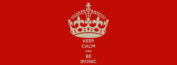 KEEP CALM AND BE IRONIC