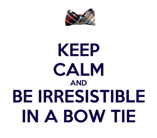 KEEP CALM AND BE IRRESISTIBLE IN A BOW TIE