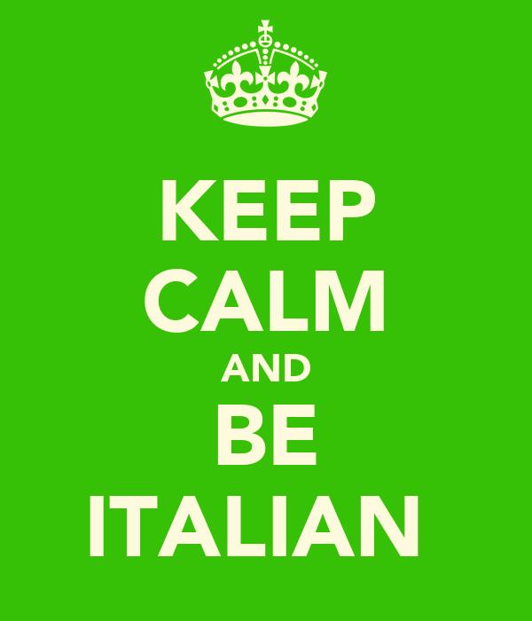 KEEP CALM AND BE ITALIAN