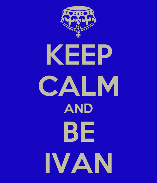 KEEP CALM AND BE IVAN