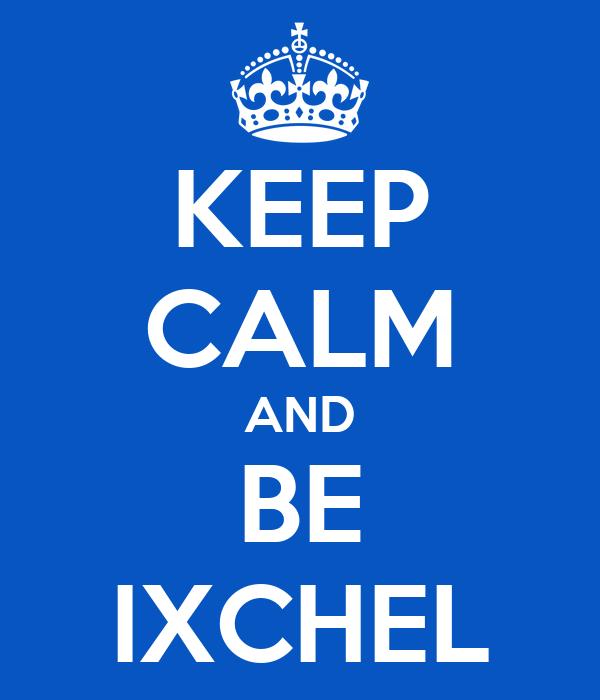 KEEP CALM AND BE IXCHEL