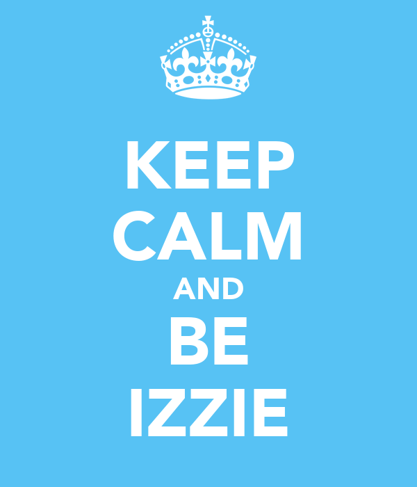 KEEP CALM AND BE IZZIE