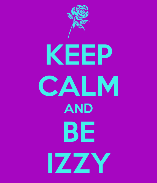 KEEP CALM AND BE IZZY