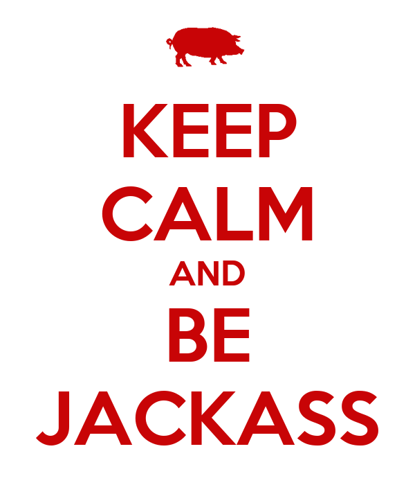 KEEP CALM AND BE JACKASS